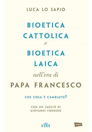 eBook: Bioetica cattolica e bioetica laica nell'era di Papa Francesco